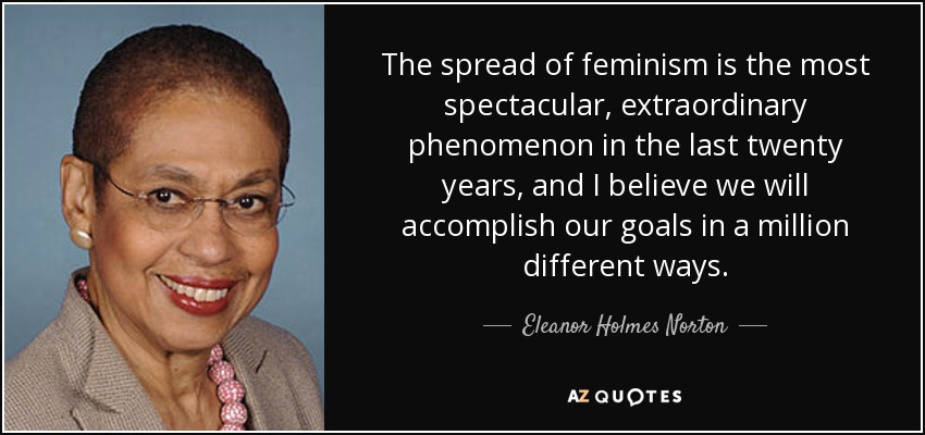 The spread of feminism is the most spectacular, extraordinary phenomenon in the last twenty years, and I believe we will accomplish our goals in a million different ways. - Eleanor Holmes Norton