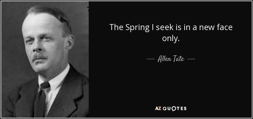 The Spring I seek is in a new face only. - Allen Tate