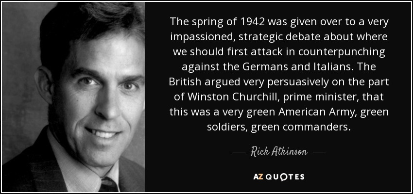 The spring of 1942 was given over to a very impassioned, strategic debate about where we should first attack in counterpunching against the Germans and Italians. The British argued very persuasively on the part of Winston Churchill, prime minister, that this was a very green American Army, green soldiers, green commanders. - Rick Atkinson