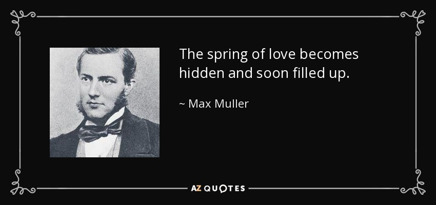 The spring of love becomes hidden and soon filled up. - Max Muller