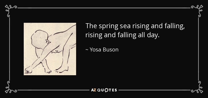 The spring sea rising and falling, rising and falling all day. - Yosa Buson