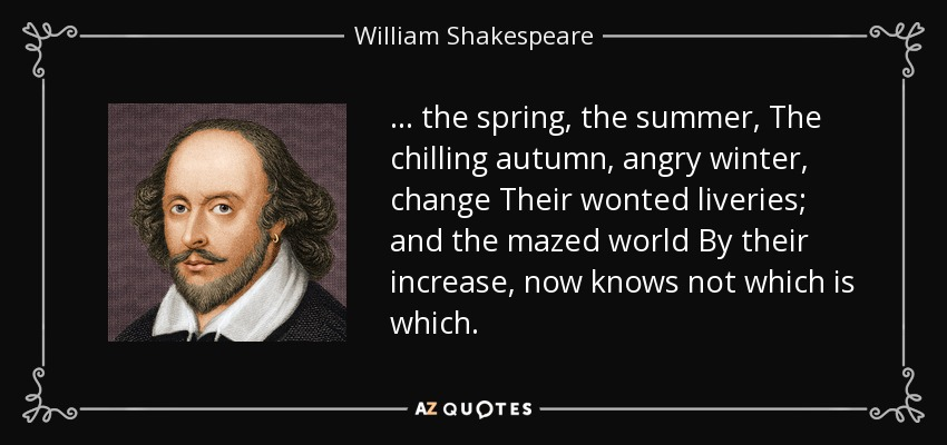 ... the spring, the summer, The chilling autumn, angry winter, change Their wonted liveries; and the mazed world By their increase, now knows not which is which. - William Shakespeare