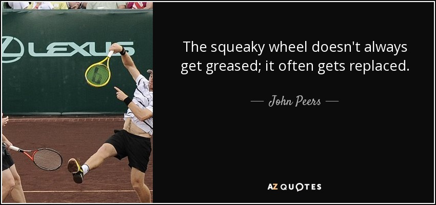 The squeaky wheel doesn't always get greased; it often gets replaced. - John Peers