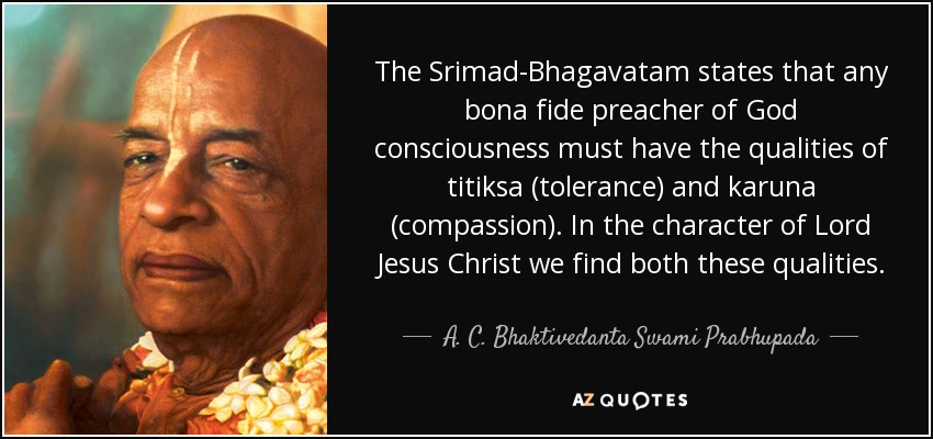 The Srimad-Bhagavatam states that any bona fide preacher of God consciousness must have the qualities of titiksa (tolerance) and karuna (compassion). In the character of Lord Jesus Christ we find both these qualities. - A. C. Bhaktivedanta Swami Prabhupada