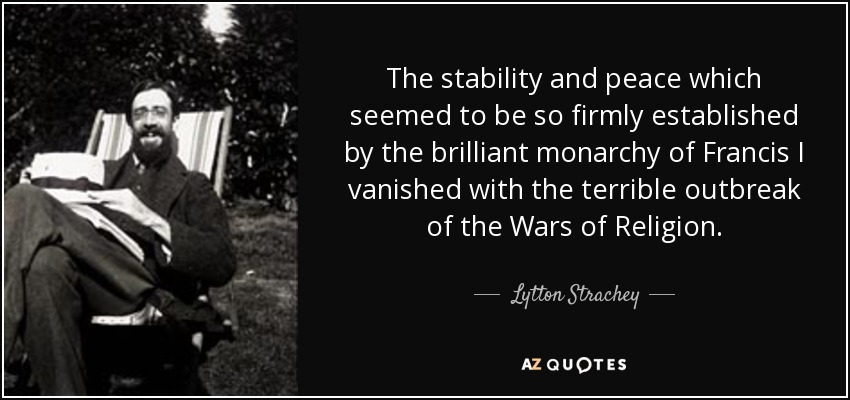 The stability and peace which seemed to be so firmly established by the brilliant monarchy of Francis I vanished with the terrible outbreak of the Wars of Religion. - Lytton Strachey