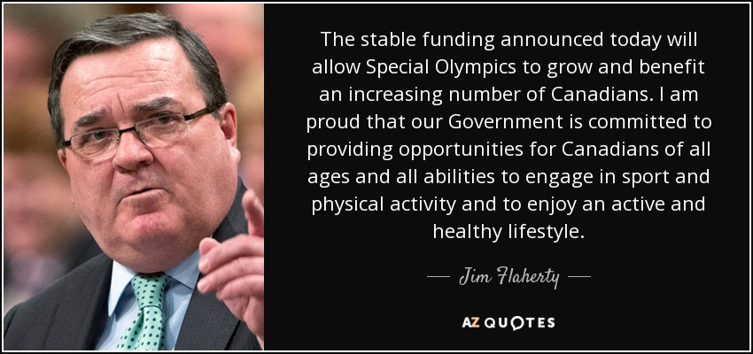 The stable funding announced today will allow Special Olympics to grow and benefit an increasing number of Canadians. I am proud that our Government is committed to providing opportunities for Canadians of all ages and all abilities to engage in sport and physical activity and to enjoy an active and healthy lifestyle. - Jim Flaherty