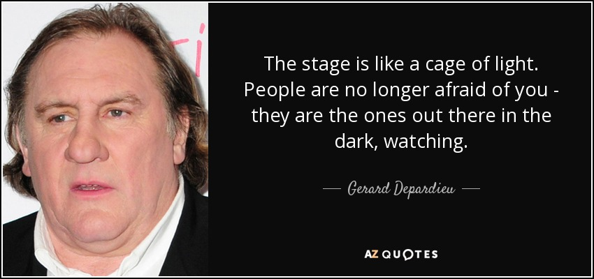 The stage is like a cage of light. People are no longer afraid of you - they are the ones out there in the dark, watching. - Gerard Depardieu