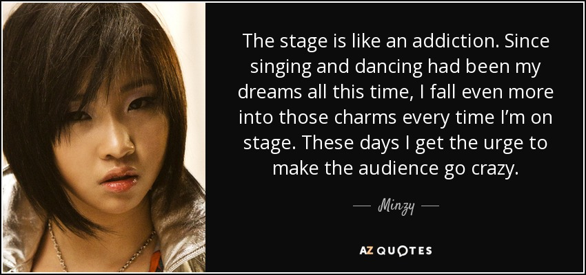The stage is like an addiction. Since singing and dancing had been my dreams all this time, I fall even more into those charms every time I'm on stage. These days I get the urge to make the audience go crazy. - Minzy