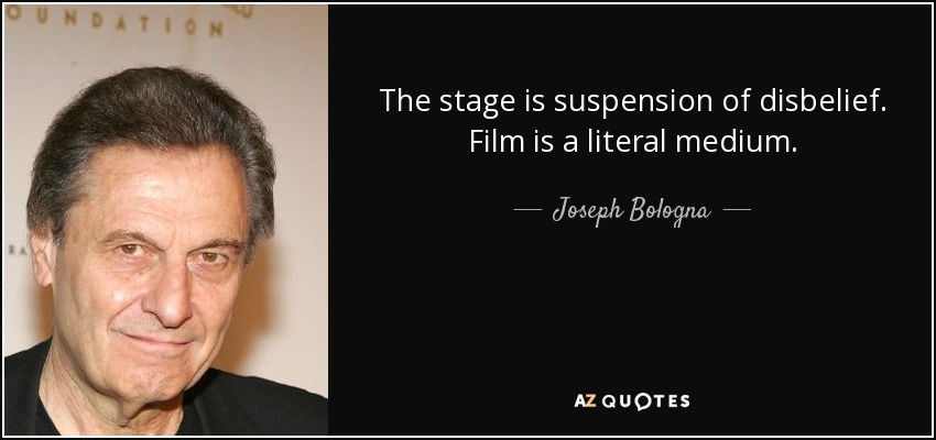 The stage is suspension of disbelief. Film is a literal medium. - Joseph Bologna