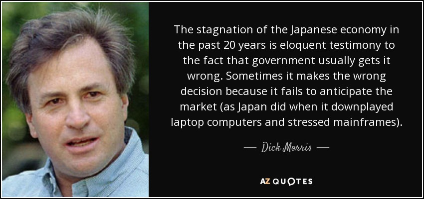 The stagnation of the Japanese economy in the past 20 years is eloquent testimony to the fact that government usually gets it wrong. Sometimes it makes the wrong decision because it fails to anticipate the market (as Japan did when it downplayed laptop computers and stressed mainframes). - Dick Morris