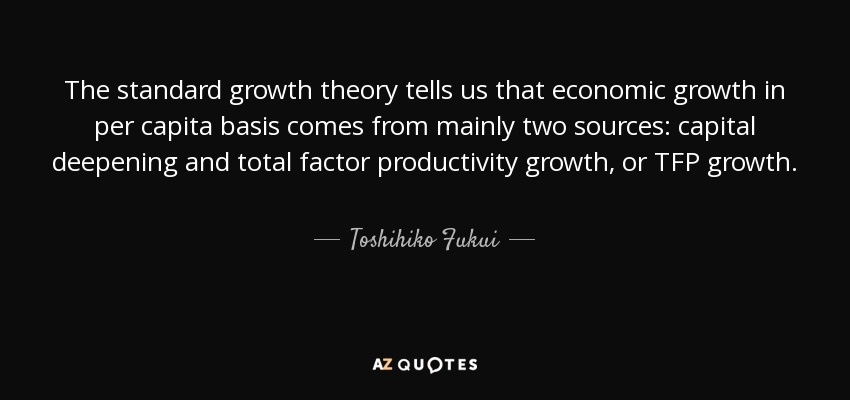 The standard growth theory tells us that economic growth in per capita basis comes from mainly two sources: capital deepening and total factor productivity growth, or TFP growth. - Toshihiko Fukui