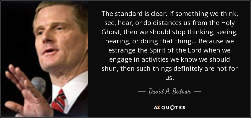 The standard is clear. If something we think, see, hear, or do distances us from the Holy Ghost, then we should stop thinking, seeing, hearing, or doing that thing... Because we estrange the Spirit of the Lord when we engage in activities we know we should shun, then such things definitely are not for us. - David A. Bednar