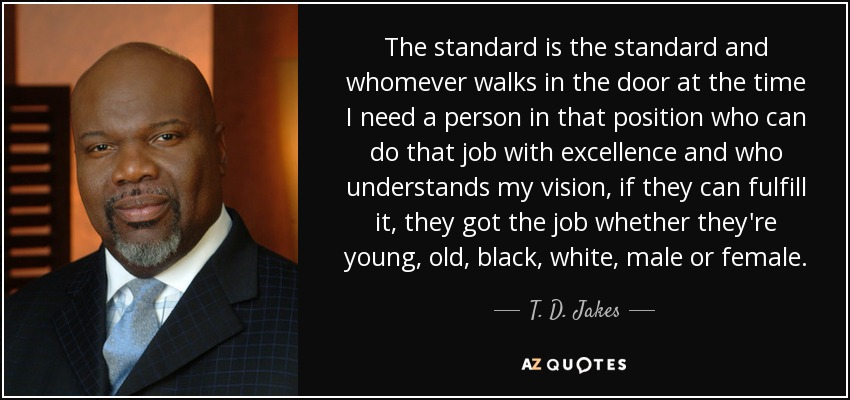 The standard is the standard and whomever walks in the door at the time I need a person in that position who can do that job with excellence and who understands my vision, if they can fulfill it, they got the job whether they're young, old, black, white, male or female. - T. D. Jakes