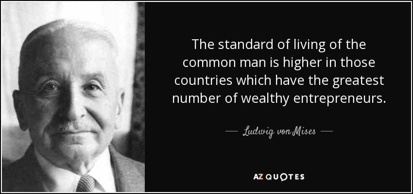 The standard of living of the common man is higher in those countries which have the greatest number of wealthy entrepreneurs. - Ludwig von Mises