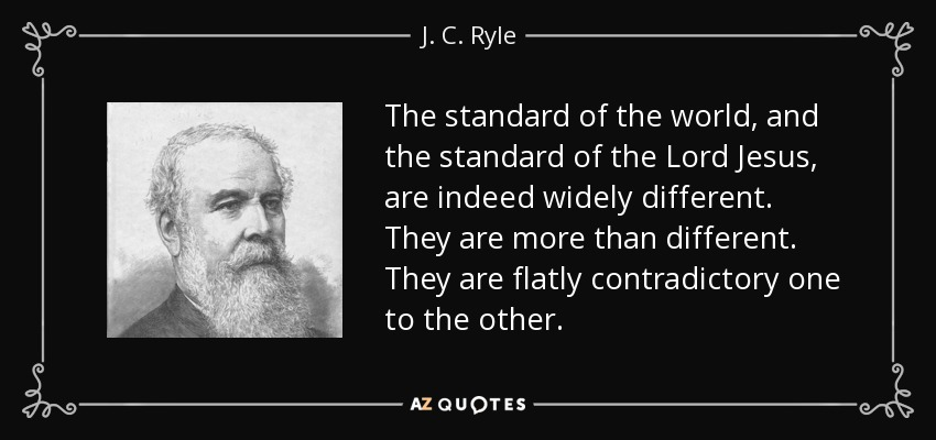 The standard of the world, and the standard of the Lord Jesus, are indeed widely different. They are more than different. They are flatly contradictory one to the other. - J. C. Ryle