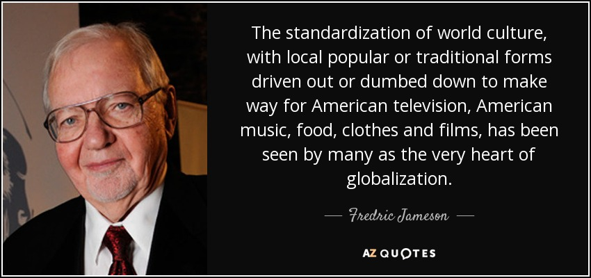 The standardization of world culture, with local popular or traditional forms driven out or dumbed down to make way for American television, American music, food, clothes and films, has been seen by many as the very heart of globalization. - Fredric Jameson
