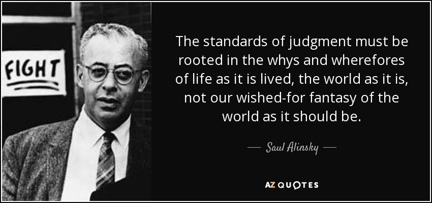 The standards of judgment must be rooted in the whys and wherefores of life as it is lived, the world as it is, not our wished-for fantasy of the world as it should be. - Saul Alinsky