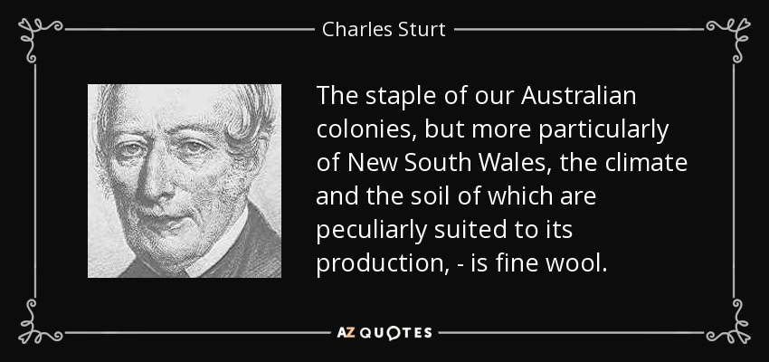 The staple of our Australian colonies, but more particularly of New South Wales, the climate and the soil of which are peculiarly suited to its production, - is fine wool. - Charles Sturt