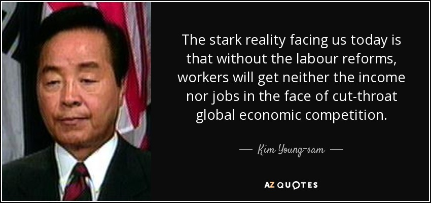 The stark reality facing us today is that without the labour reforms, workers will get neither the income nor jobs in the face of cut-throat global economic competition. - Kim Young-sam