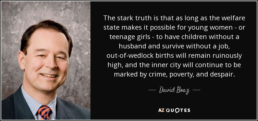 The stark truth is that as long as the welfare state makes it possible for young women - or teenage girls - to have children without a husband and survive without a job, out-of-wedlock births will remain ruinously high, and the inner city will continue to be marked by crime, poverty, and despair. - David Boaz