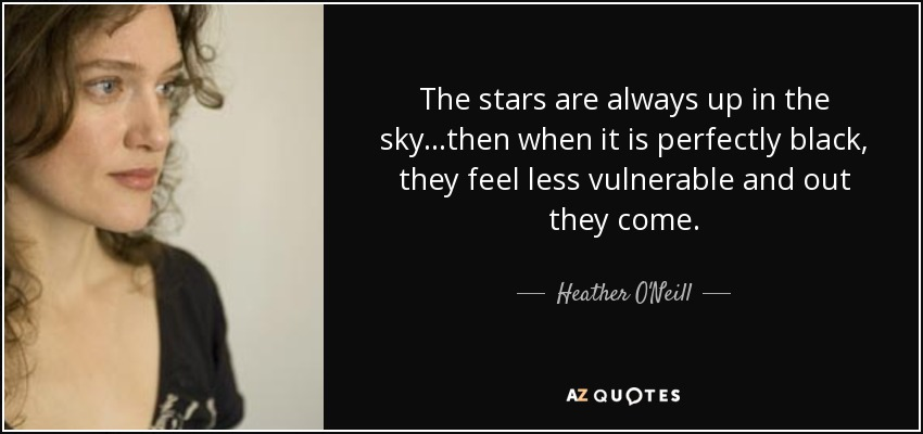 The stars are always up in the sky...then when it is perfectly black, they feel less vulnerable and out they come. - Heather O'Neill