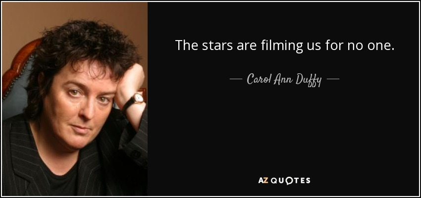 The stars are filming us for no one. - Carol Ann Duffy