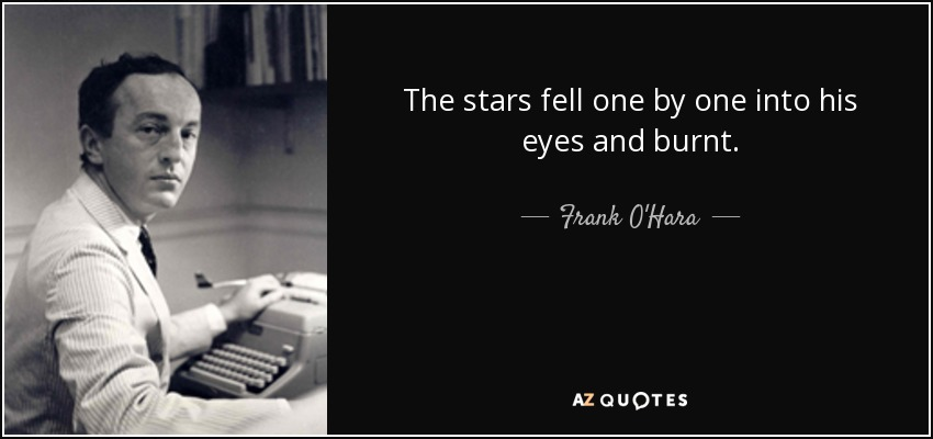The stars fell one by one into his eyes and burnt. - Frank O'Hara