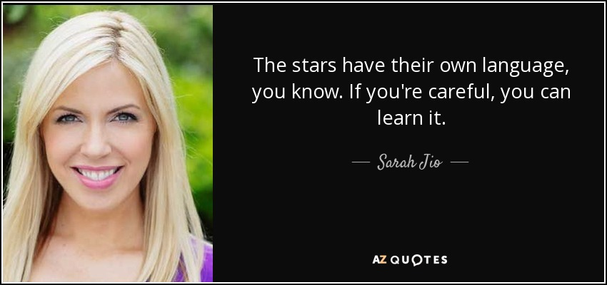 The stars have their own language, you know. If you're careful, you can learn it. - Sarah Jio