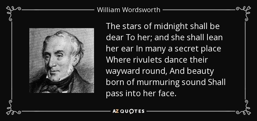 The stars of midnight shall be dear To her; and she shall lean her ear In many a secret place Where rivulets dance their wayward round, And beauty born of murmuring sound Shall pass into her face. - William Wordsworth