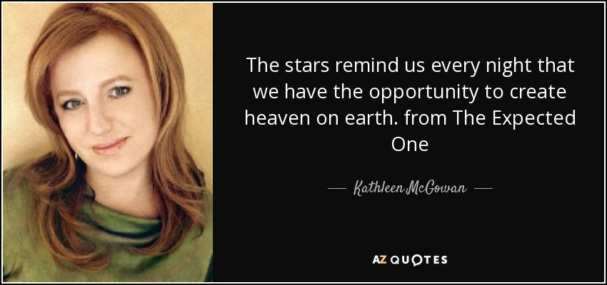 The stars remind us every night that we have the opportunity to create heaven on earth. from The Expected One - Kathleen McGowan
