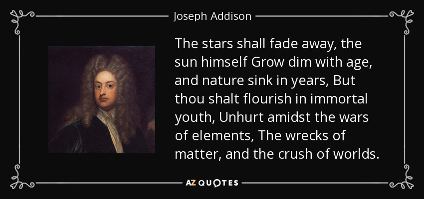 The stars shall fade away, the sun himself Grow dim with age, and nature sink in years, But thou shalt flourish in immortal youth, Unhurt amidst the wars of elements, The wrecks of matter, and the crush of worlds. - Joseph Addison