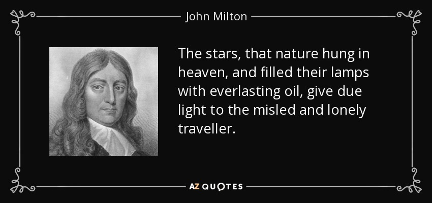 The stars, that nature hung in heaven, and filled their lamps with everlasting oil, give due light to the misled and lonely traveller. - John Milton