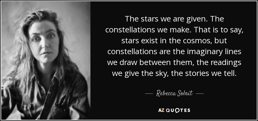 The stars we are given. The constellations we make. That is to say, stars exist in the cosmos, but constellations are the imaginary lines we draw between them, the readings we give the sky, the stories we tell. - Rebecca Solnit