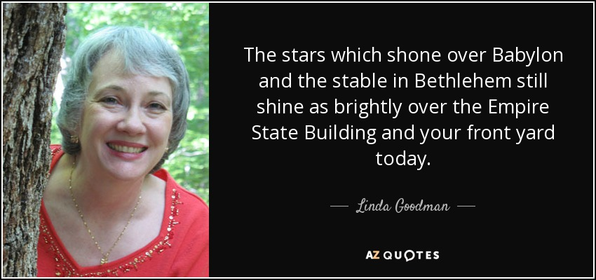 The stars which shone over Babylon and the stable in Bethlehem still shine as brightly over the Empire State Building and your front yard today. - Linda Goodman