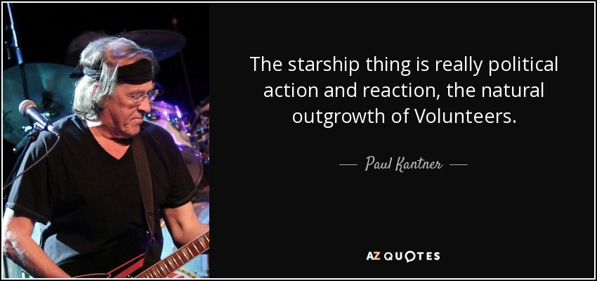 The starship thing is really political action and reaction, the natural outgrowth of Volunteers. - Paul Kantner