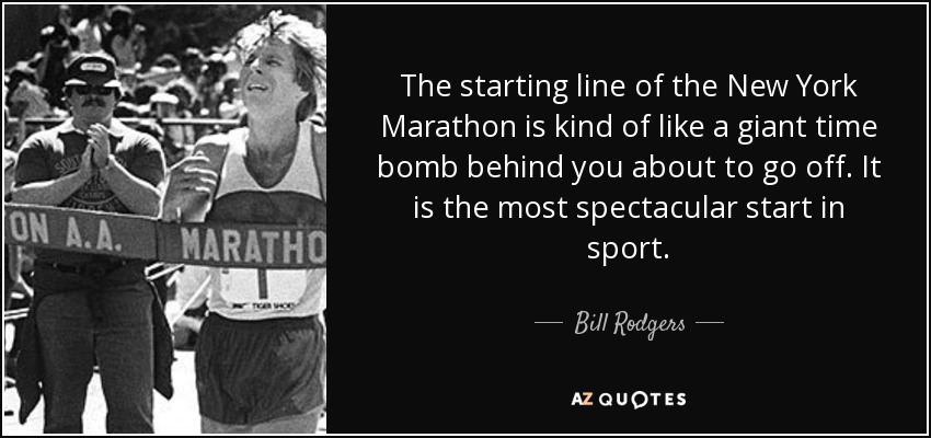 The starting line of the New York Marathon is kind of like a giant time bomb behind you about to go off. It is the most spectacular start in sport. - Bill Rodgers