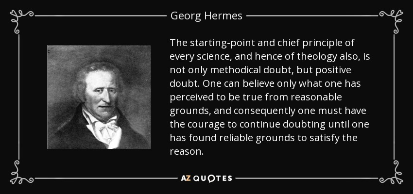 The starting-point and chief principle of every science, and hence of theology also, is not only methodical doubt, but positive doubt. One can believe only what one has perceived to be true from reasonable grounds, and consequently one must have the courage to continue doubting until one has found reliable grounds to satisfy the reason. - Georg Hermes