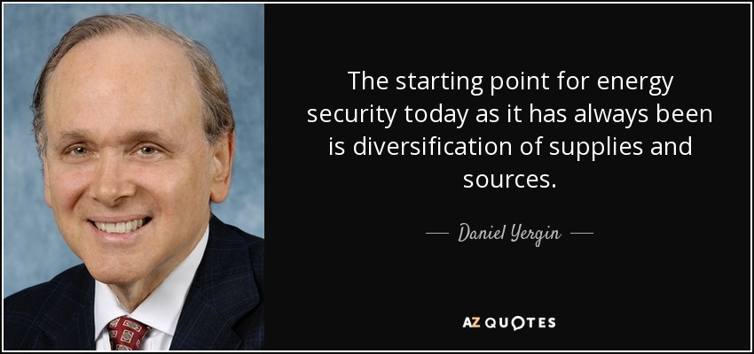 The starting point for energy security today as it has always been is diversification of supplies and sources. - Daniel Yergin