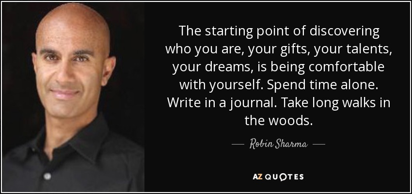 The starting point of discovering who you are, your gifts, your talents, your dreams, is being comfortable with yourself. Spend time alone. Write in a journal. Take long walks in the woods. - Robin Sharma