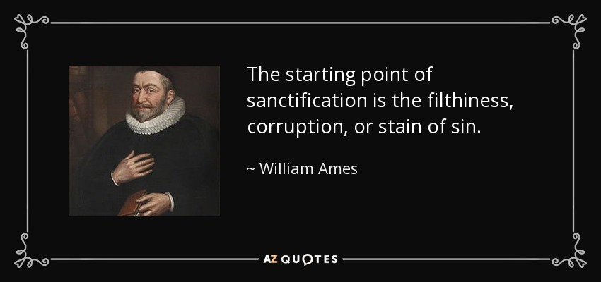 The starting point of sanctification is the filthiness, corruption, or stain of sin. - William Ames