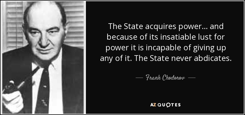 The State acquires power... and because of its insatiable lust for power it is incapable of giving up any of it. The State never abdicates. - Frank Chodorov