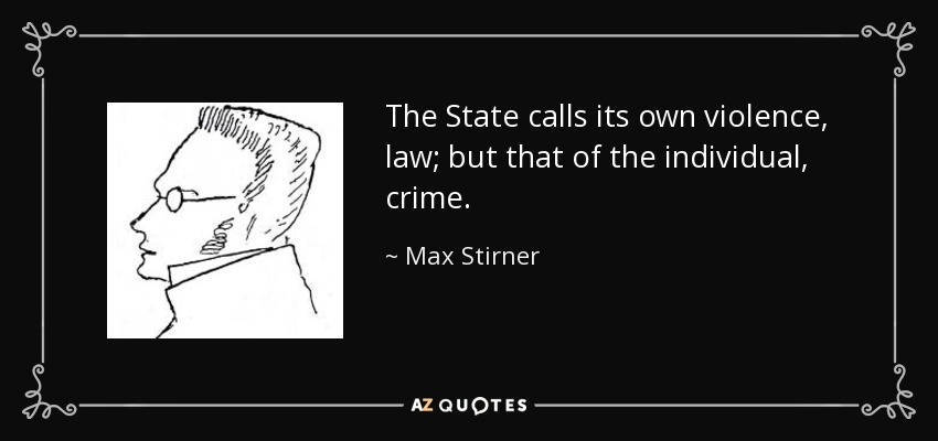 The State calls its own violence, law; but that of the individual, crime - Max Stirner