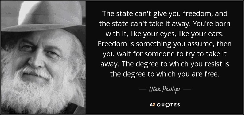 The state can't give you freedom, and the state can't take it away. You're born with it, like your eyes, like your ears. Freedom is something you assume, then you wait for someone to try to take it away. The degree to which you resist is the degree to which you are free... - Utah Phillips