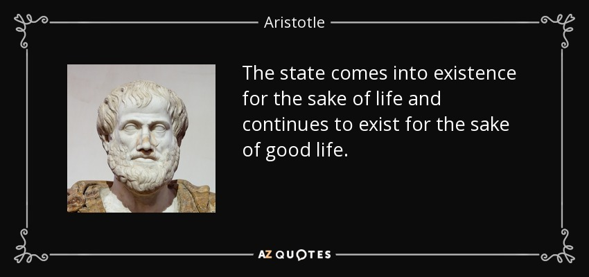 The state comes into existence for the sake of life and continues to exist for the sake of good life. - Aristotle