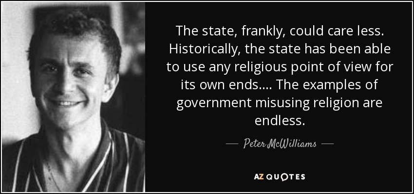 The state, frankly, could care less. Historically, the state has been able to use any religious point of view for its own ends. . . . The examples of government misusing religion are endless. - Peter McWilliams