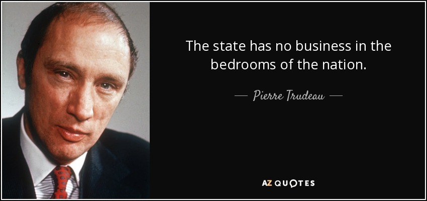 The state has no business in the bedrooms of the nation. - Pierre Trudeau