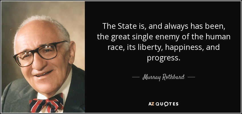 The State is, and always has been, the great single enemy of the human race, its liberty, happiness, and progress. - Murray Rothbard
