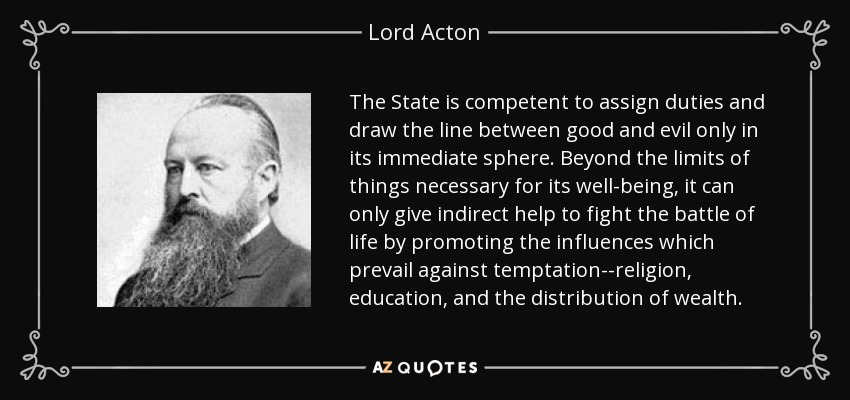 The State is competent to assign duties and draw the line between good and evil only in its immediate sphere. Beyond the limits of things necessary for its well-being, it can only give indirect help to fight the battle of life by promoting the influences which prevail against temptation--religion, education, and the distribution of wealth. - Lord Acton