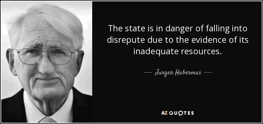 The state is in danger of falling into disrepute due to the evidence of its inadequate resources. - Jurgen Habermas