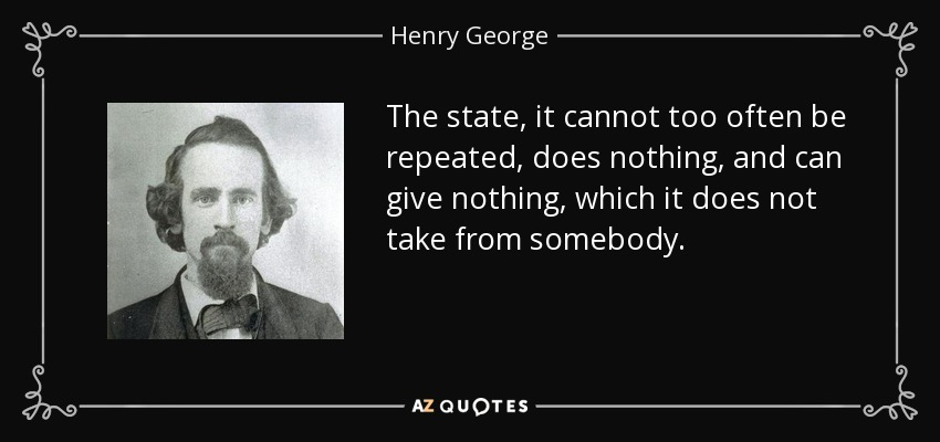 The state, it cannot too often be repeated, does nothing, and can give nothing, which it does not take from somebody. - Henry George